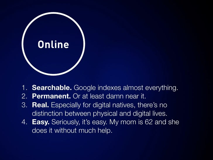 Online   1. Searchable. Google indexes almost everything. 2. Permanent. Or at least damn near it. 3. Real. Especially for ...