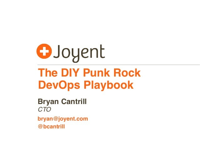 The DIY Punk Rock DevOps Playbook CTO bryan@joyent.com Bryan Cantrill @bcantrill