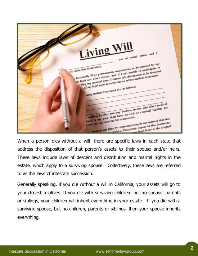 Intestate Succession in California www.schomerlawgroup.com  2  When a person dies without a will, there are specific laws ...