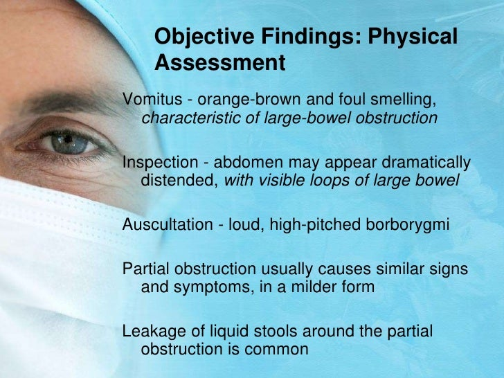 Objective Findings: Physical Assessment<br />Vomitus - orange-brown and foul smelling,  characteristic of large-bowel obst...