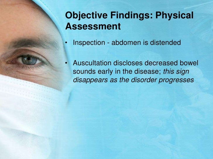 Objective Findings: Physical Assessment<br />Inspection - abdomen is distended<br />Auscultation discloses decreased bowel...