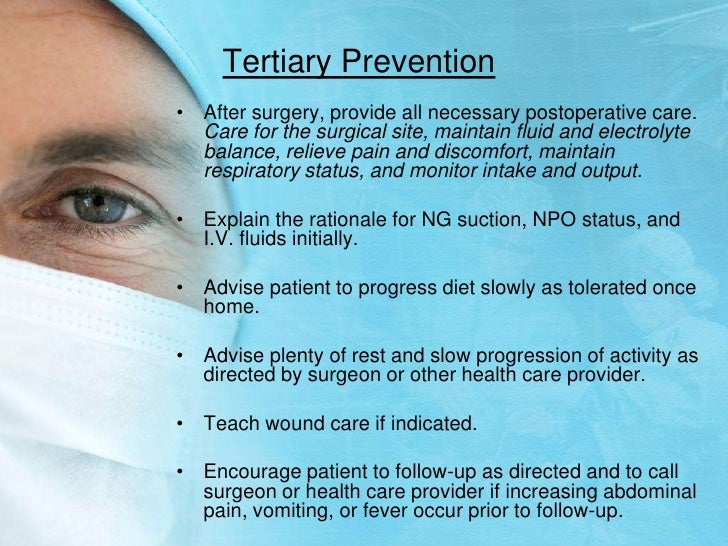Tertiary Prevention<br />After surgery, provide all necessary postoperative care. Care for the surgical site, maintain flu...
