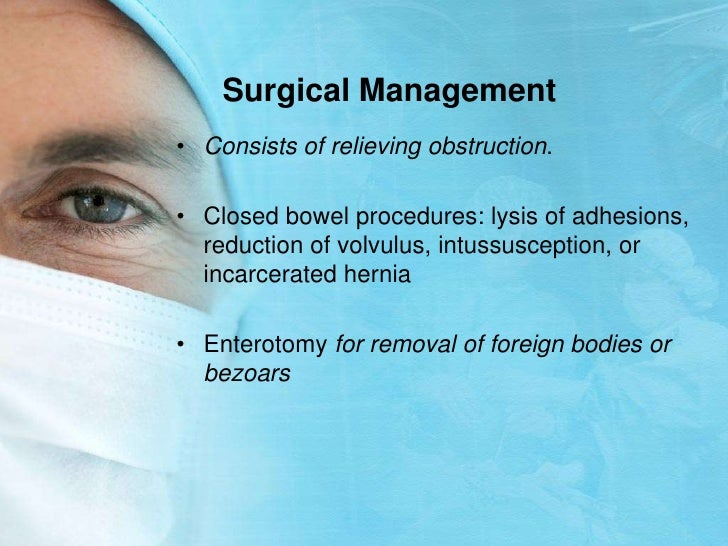 Surgical Management<br />Consists of relieving obstruction. <br />Closed bowel procedures: lysis of adhesions, reduction o...
