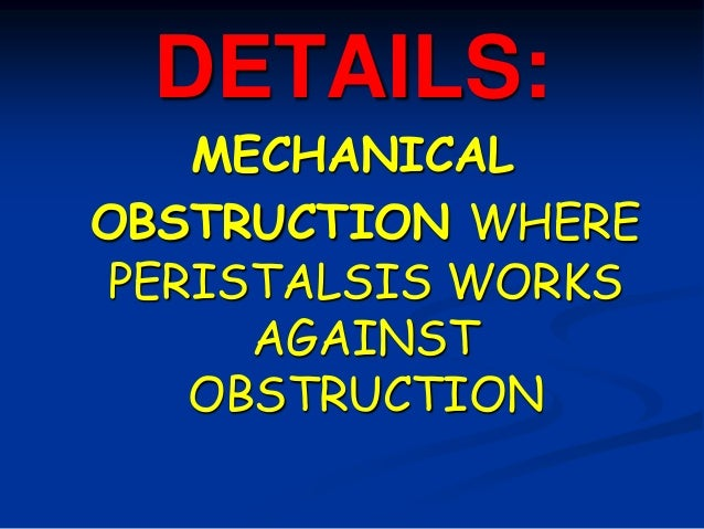 DETAILS: MECHANICAL OBSTRUCTION WHERE PERISTALSIS WORKS AGAINST OBSTRUCTION