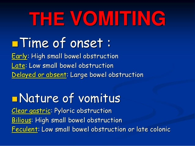 THE VOMITING Time of onset : Early: High small bowel obstruction Late: Low small bowel obstruction Delayed or absent: Lar...