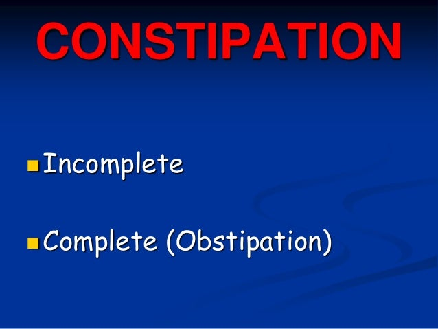 CONSTIPATION Incomplete Complete (Obstipation)