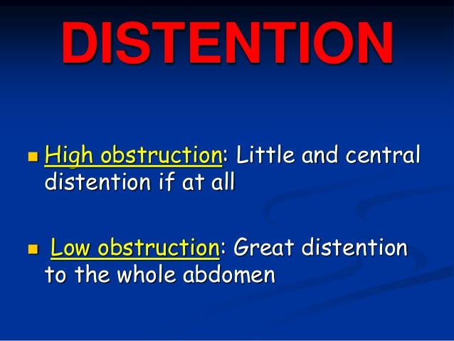 DISTENTION  High obstruction: Little and central distention if at all  Low obstruction: Great distention to the whole ab...