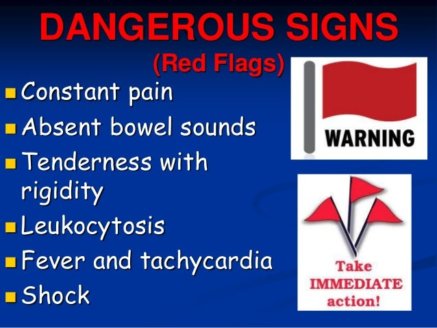 DANGEROUS SIGNS (Red Flags)  Constant pain  Absent bowel sounds  Tenderness with rigidity  Leukocytosis  Fever and ta...