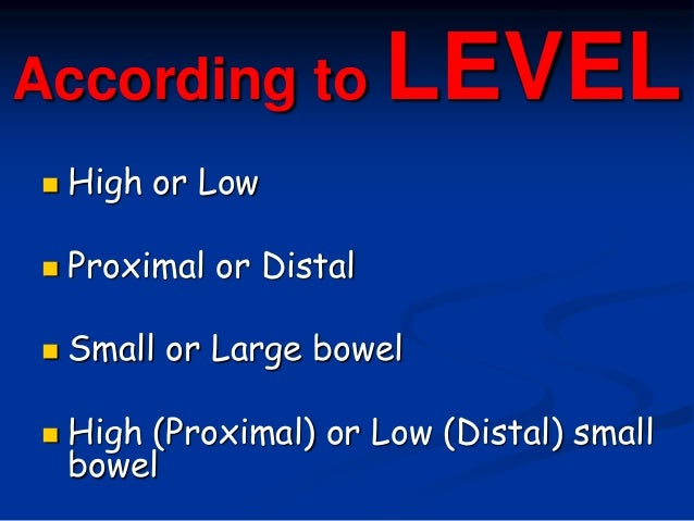 According to LEVEL  High or Low  Proximal or Distal  Small or Large bowel  High (Proximal) or Low (Distal) small bowel