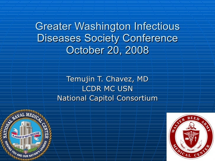 Greater Washington Infectious Diseases Society Conference October 20, 2008 Temujin T. Chavez, MD LCDR MC USN National Capi...