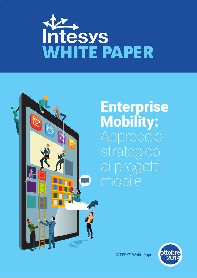Enterprise  Mobility:  Approccio  strategico  ai progetti  mobile  WHITE PAPER  INTESYS White Paper ottobre  2014