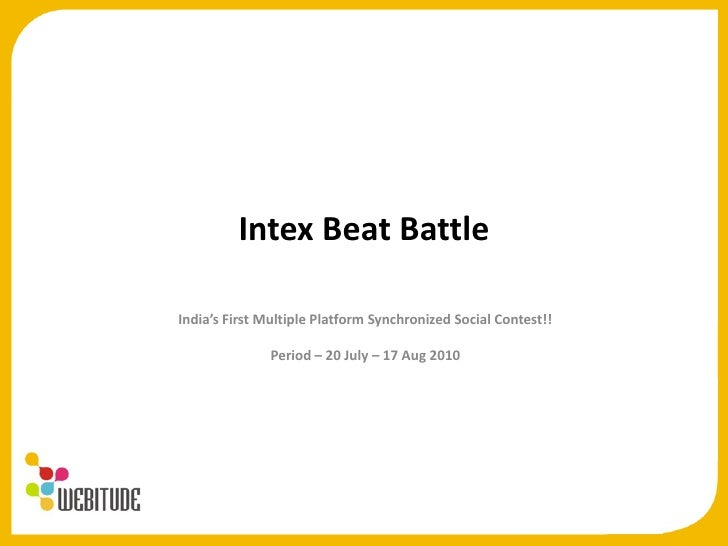 Intex Beat Battle<br />India's First Multiple Platform Synchronized Social Contest!!<br />Period – 20 July – 17 Aug 2010<b...