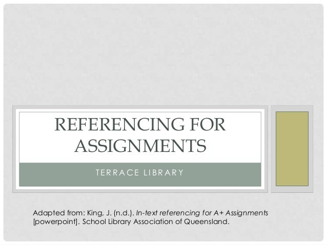 T E R R A C E L I B R A R Y REFERENCING FOR ASSIGNMENTS Adapted from: King, J. (n.d.). In-text referencing for A+ Assignme...