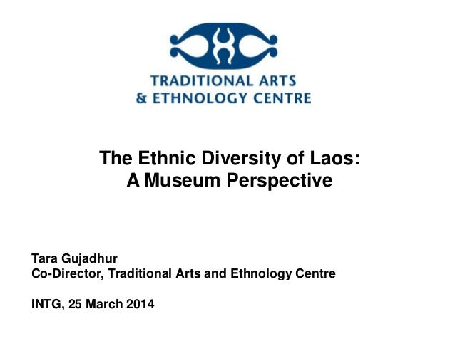 The Ethnic Diversity of Laos: A Museum Perspective Tara Gujadhur Co-Director, Traditional Arts and Ethnology Centre INTG, ...