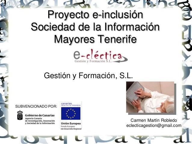 Proyecto e-inclusión Sociedad de la Información Mayores Tenerife  Gestión y Formación, S.L.  SUBVENCIONADO POR:  Carmen Ma...