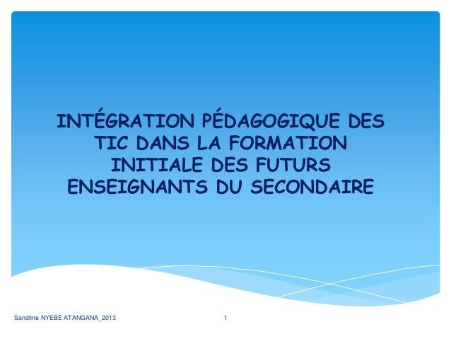 INTÉGRATION PÉDAGOGIQUE DES TIC DANS LA FORMATION INITIALE DES FUTURS ENSEIGNANTS DU SECONDAIRE Sandrine NYEBE ATANGANA_20...