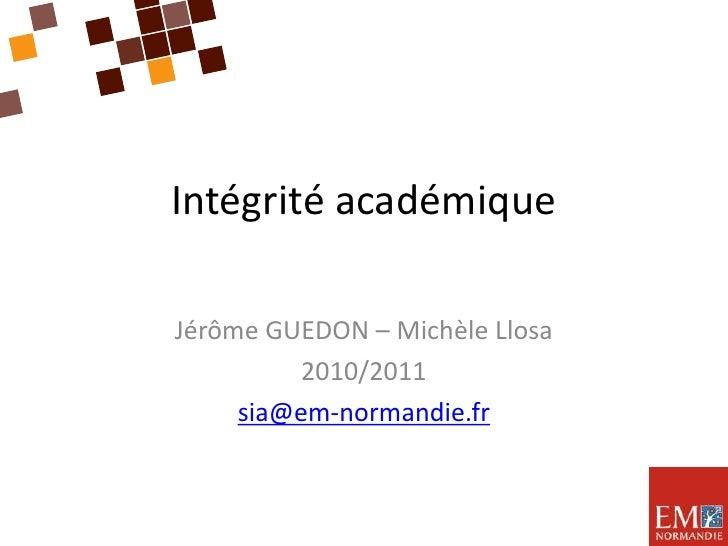 Intégrité académique<br />Jérôme GUEDON – Michèle Llosa<br />2010/2011<br />sia@em-normandie.fr<br />