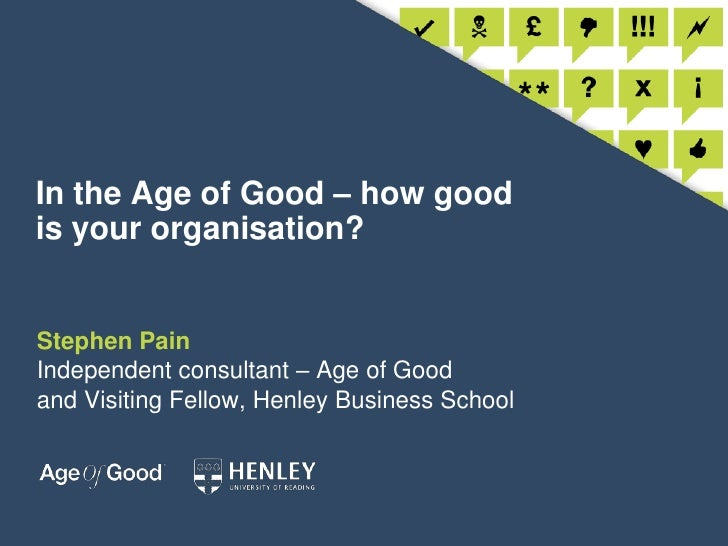 In the Age of Good – how good is your organisation?<br />Stephen PainIndependent consultant – Age of Goodand Visiting Fell...