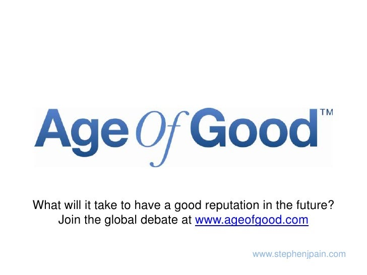 What will it take to have a good reputation in the future?  Join the global debate at www.ageofgood.com<br />www.stephenjp...