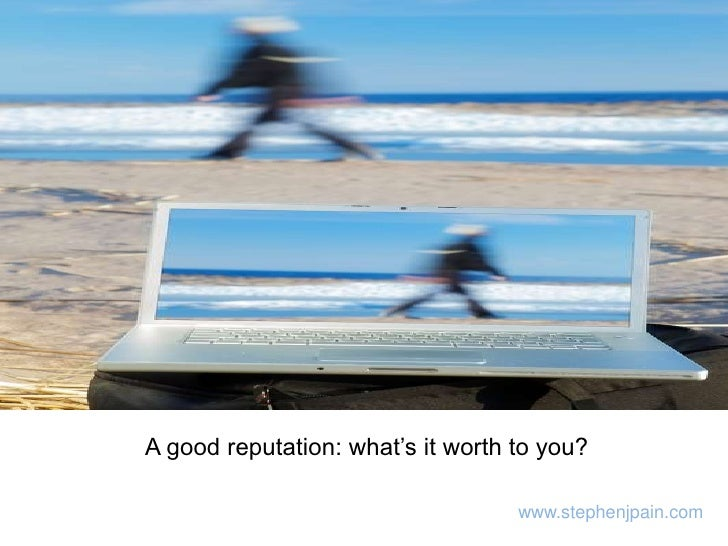A good reputation: what's it worth to you?<br />www.stephenjpain.com<br />