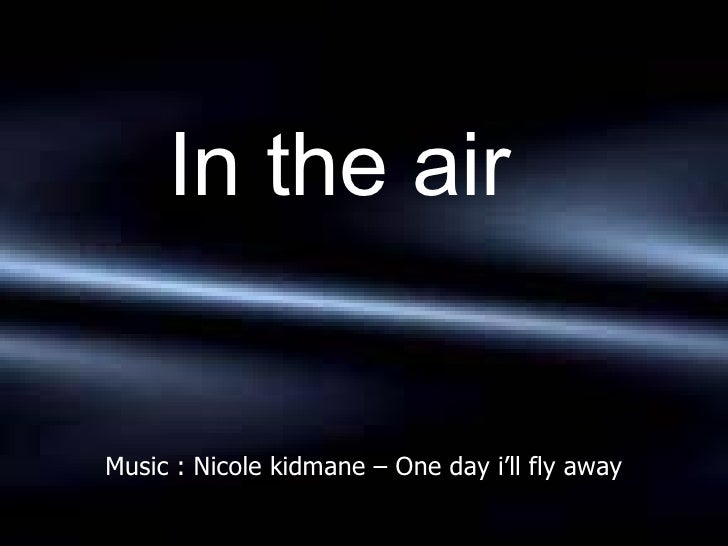 Music : Nicole kidmane – One day i'll fly away <ul><ul><ul><ul><ul><li>In the air </li></ul></ul></ul></ul></ul>