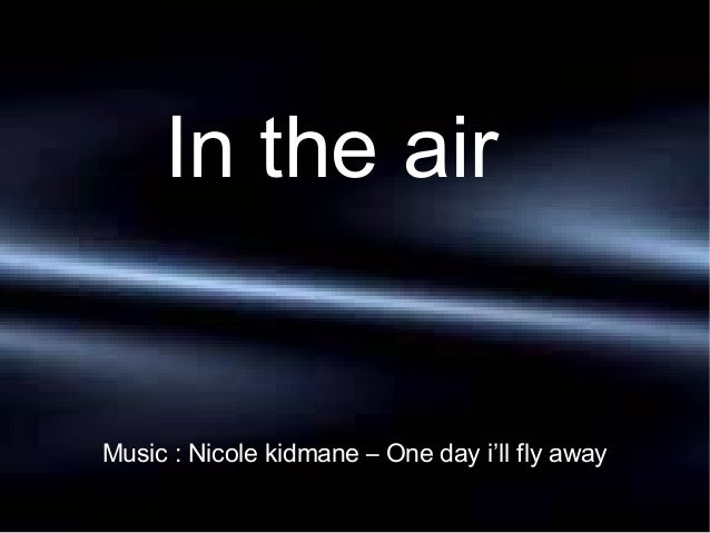 In the air  Music : Nicole kidmane – One day i'll fly away
