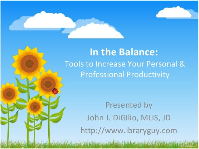 In the Balance:Tools to Increase Your Personal &    Professional Productivity           Presented by      John J. DiGilio,...