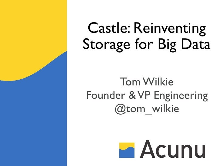 Castle: ReinventingStorage for Big Data      Tom WilkieFounder & VP Engineering     @tom_wilkie