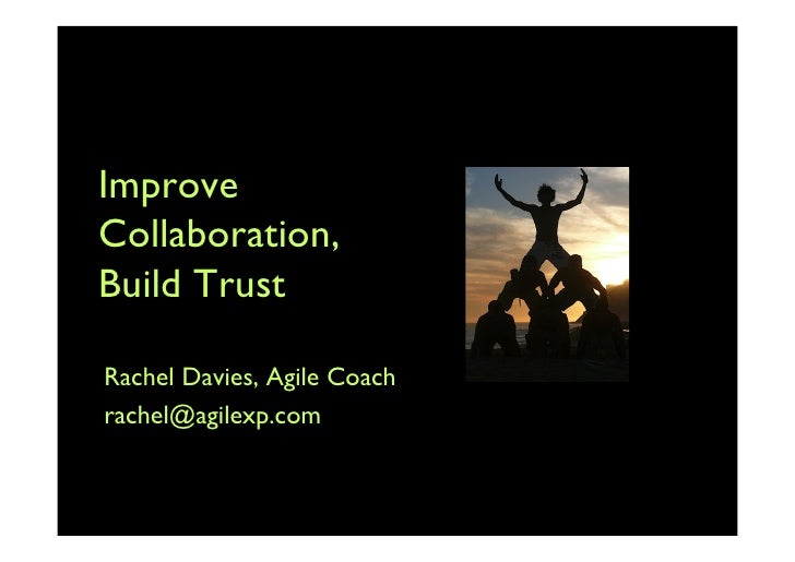 Improve Collaboration, Build Trust  Rachel Davies, Agile Coach rachel@agilexp.com