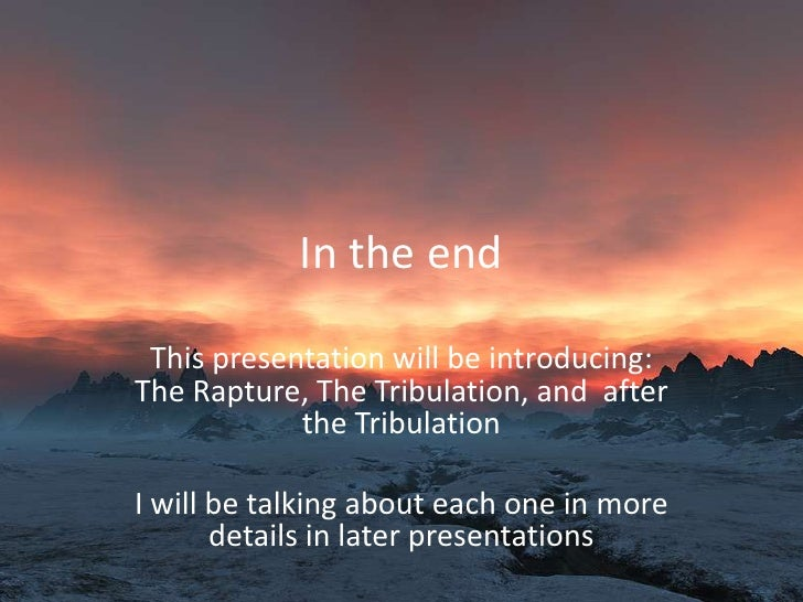 In the end<br />This presentation will be introducing: The Rapture, The Tribulation, and  after the Tribulation<br />I wil...