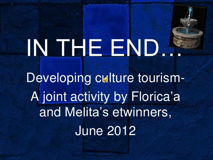 IN THE END…Developing culture tourism-A joint activity by Florica'a  and Melita's etwinners,         June 2012