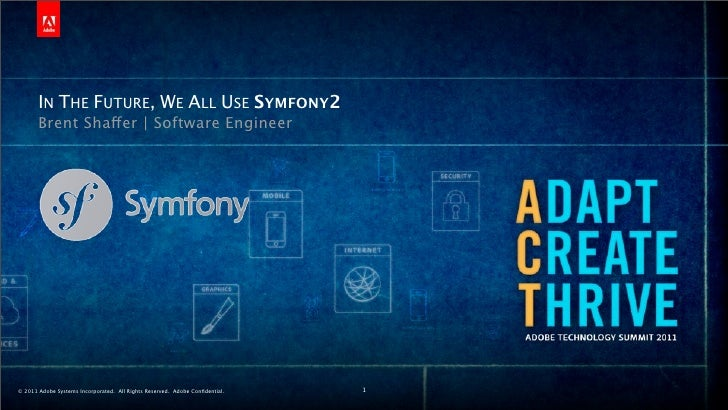IN THE FUTURE, WE ALL USE SYMFONY2       Brent Shaffer   Software Engineer© 2011 Adobe Systems Incorporated. All Rights Re...