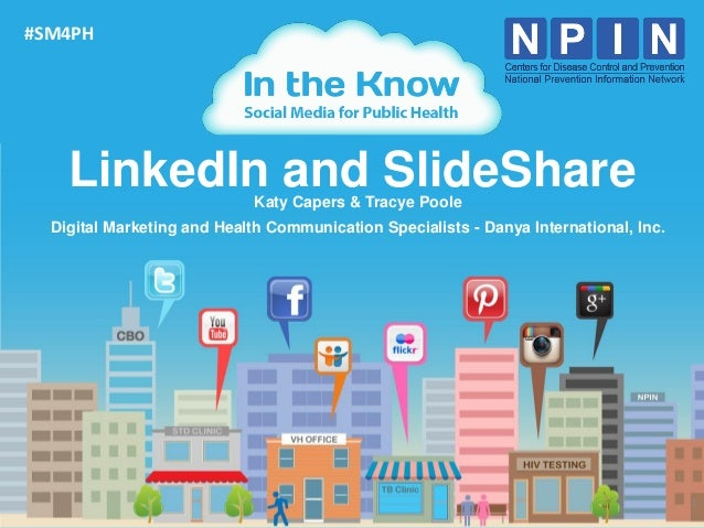 #SM4PH    LinkedIn and SlideShare  Katy Capers & Tracye Poole  Digital Marketing and Health Communication Specialists - Da...