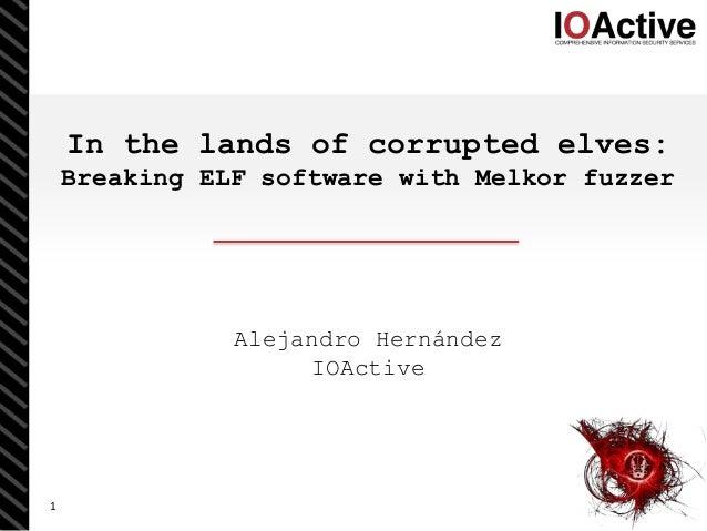 1 In the lands of corrupted elves: Breaking ELF software with Melkor fuzzer Alejandro Hernández IOActive