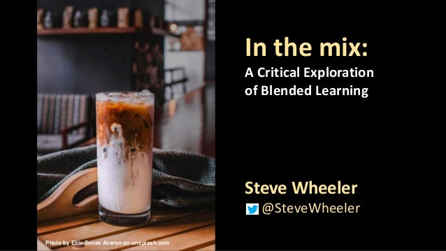 Photo by Eiliv-Sonas Aceron on unsplash.com In the mix: A Critical Exploration of Blended Learning Steve Wheeler @SteveWhe...