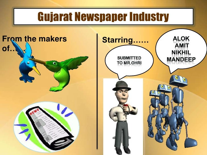 Gujarat Newspaper Industry<br />Alok<br /> Amit<br />Nikhil<br />MandeeP<br />From the makers of……<br />Starring……<br />Su...