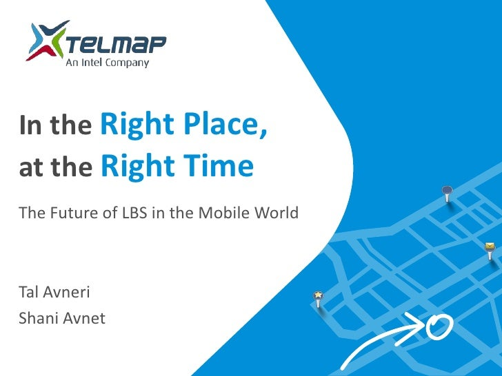 In the Right Place,at the Right TimeThe Future of LBS in the Mobile WorldTal AvneriShani Avnet