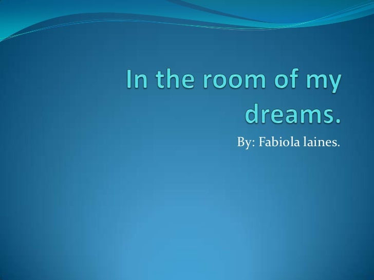 In the room of my dreams. <br />By: Fabiola laines. <br />