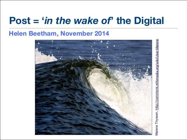 Post = 'in the wake of' the Digital  Helen Beetham, November 2014  Malene Thyssen, http://commons.wikimedia.org/wiki/User:...