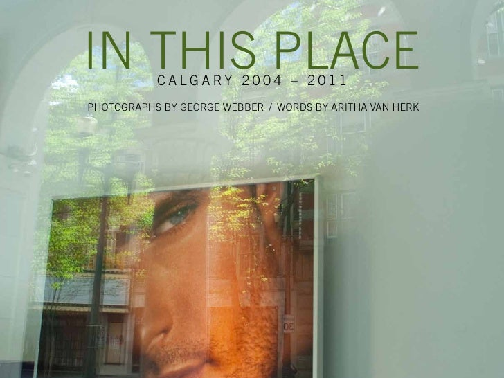 In ThIs Place           calgary 2004 – 2011PhoTograPhs by george Webber / Words by arITha Van herk