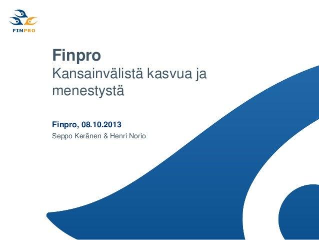 Finpro Kansainvälistä kasvua ja menestystä Finpro, 08.10.2013 Seppo Keränen & Henri Norio