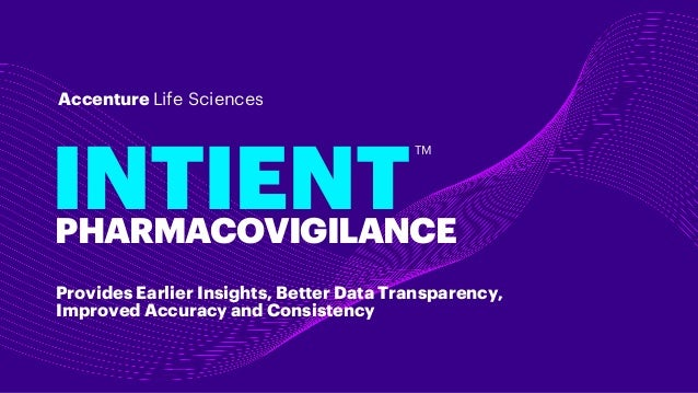 INTIENT Accenture Life Sciences PHARMACOVIGILANCE TM Provides Earlier Insights, Better Data Transparency, Improved Accurac...