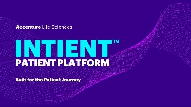 Built for the Patient Journey INTIENT Accenture Life Sciences PATIENTPLATFORM TM