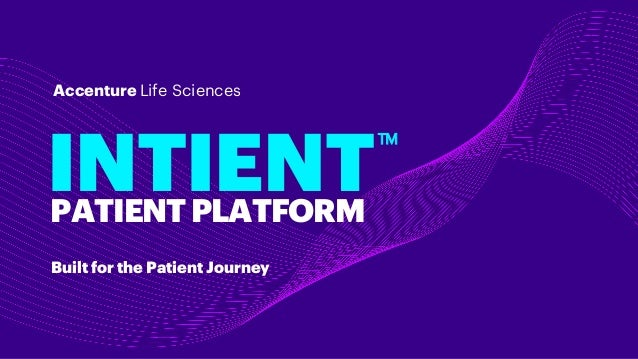 Built for the Patient Journey INTIENT Accenture Life Sciences PATIENTPLATFORM TM