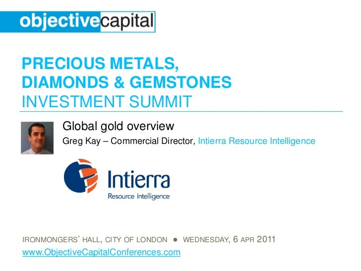 PRECIOUS METALS,DIAMONDS & GEMSTONESINVESTMENT SUMMIT         Global gold overview         Greg Kay – Commercial Director,...