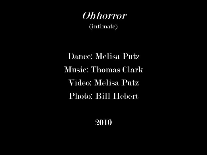 Ohhorror      (intimate)Dance: Melisa PutzMusic: Thomas Clark Video: Melisa Putz Photo: Bill Hebert        2010