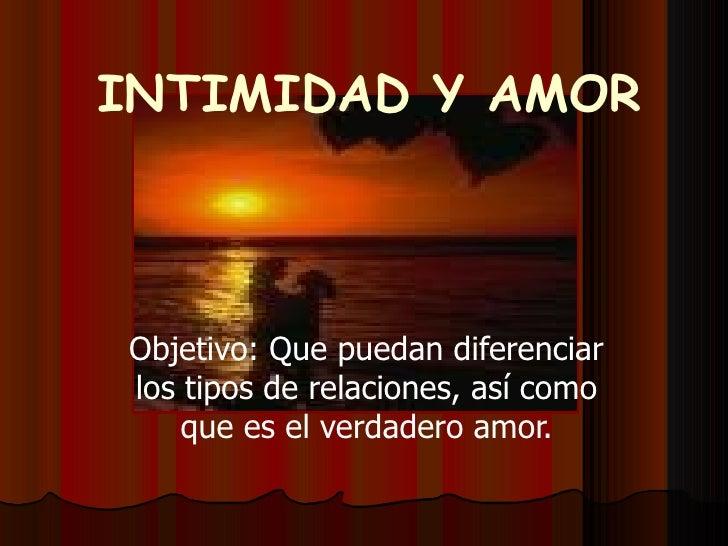 INTIMIDAD Y AMOR Objetivo: Que puedan diferenciar los tipos de relaciones, así como que es el verdadero amor.