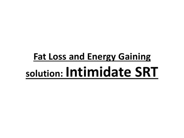 Fat Loss and Energy Gaining solution: Intimidate  SRT