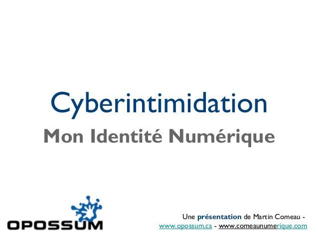 Cyberintimidation Mon Identité Numérique Une présentation de Martin Comeau - www.opossum.ca - www.comeaunumerique.com