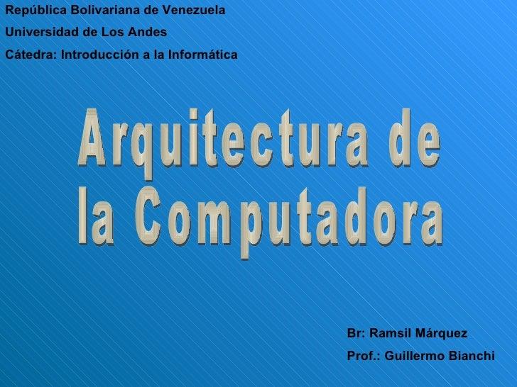 Arquitectura de  la Computadora República Bolivariana de Venezuela Universidad de Los Andes Cátedra: Introducción a la Inf...